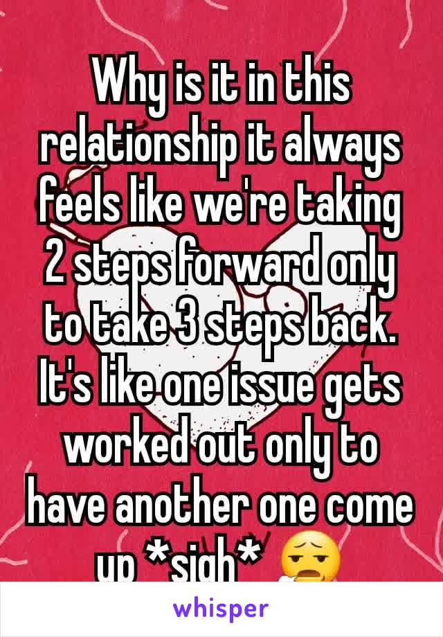 Why is it in this relationship it always feels like we're taking 2 steps forward only to take 3 steps back. It's like one issue gets worked out only to have another one come up *sigh* 😧