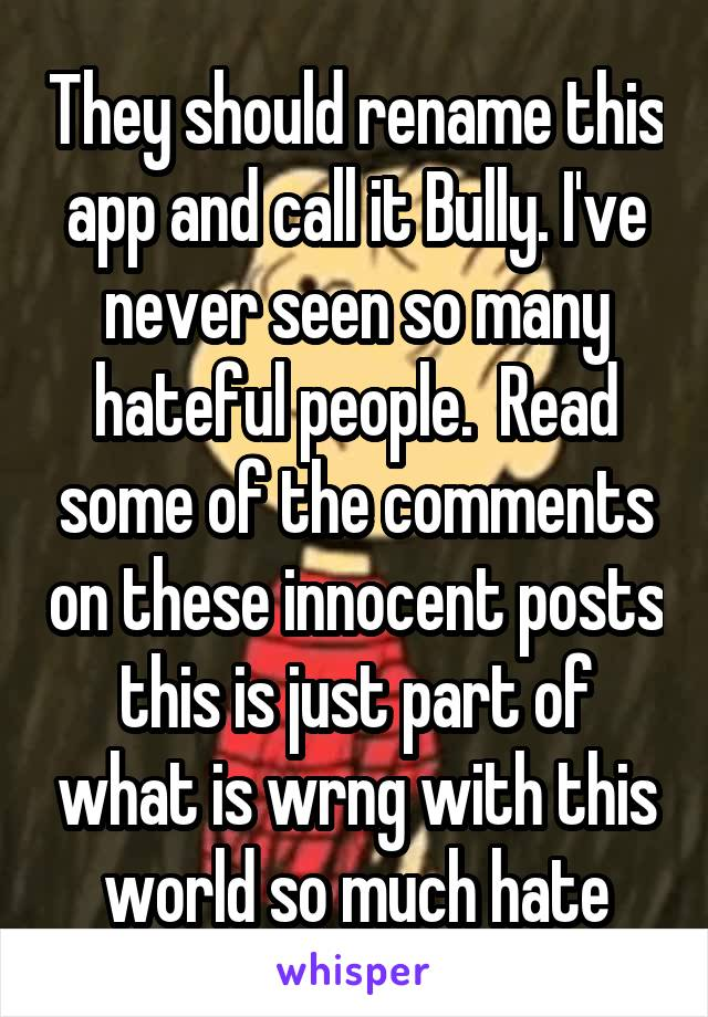 They should rename this app and call it Bully. I've never seen so many hateful people.  Read some of the comments on these innocent posts this is just part of what is wrng with this world so much hate