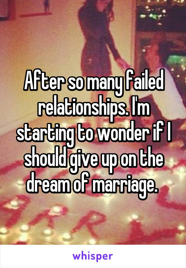 After so many failed relationships. I'm starting to wonder if I should give up on the dream of marriage.