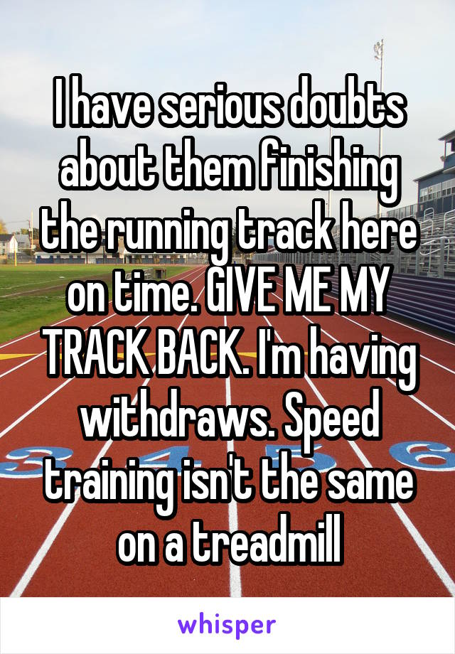 I have serious doubts about them finishing the running track here on time. GIVE ME MY TRACK BACK. I'm having withdraws. Speed training isn't the same on a treadmill