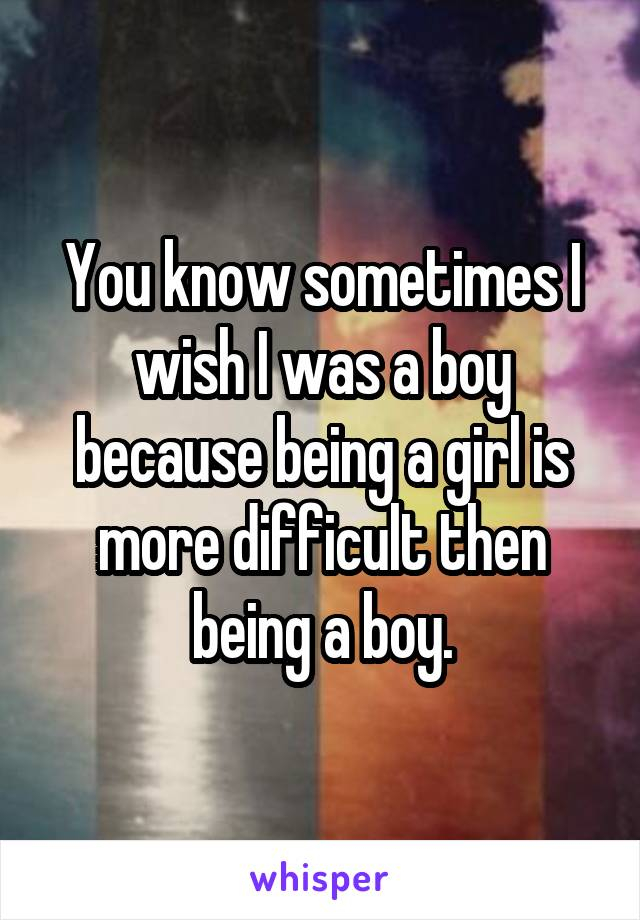 You know sometimes I wish I was a boy because being a girl is more difficult then being a boy.