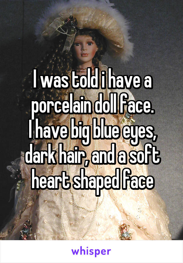 I was told i have a porcelain doll face. I have big blue eyes, dark hair, and a soft heart shaped face