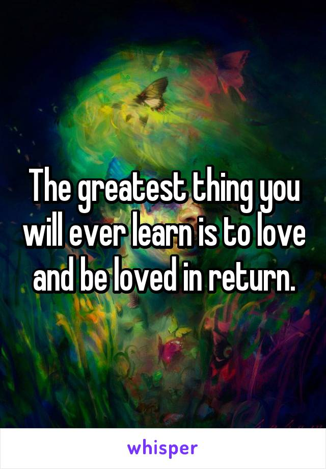 The greatest thing you will ever learn is to love and be loved in return.