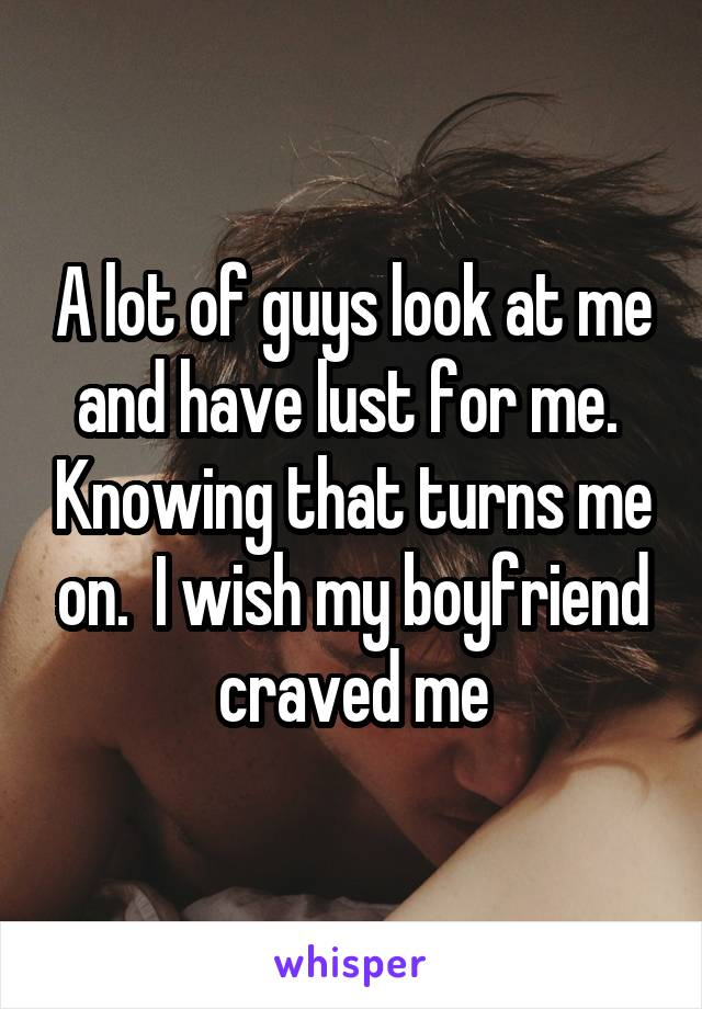 A lot of guys look at me and have lust for me.  Knowing that turns me on.  I wish my boyfriend craved me