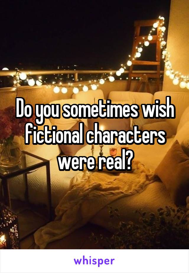 Do you sometimes wish fictional characters were real?