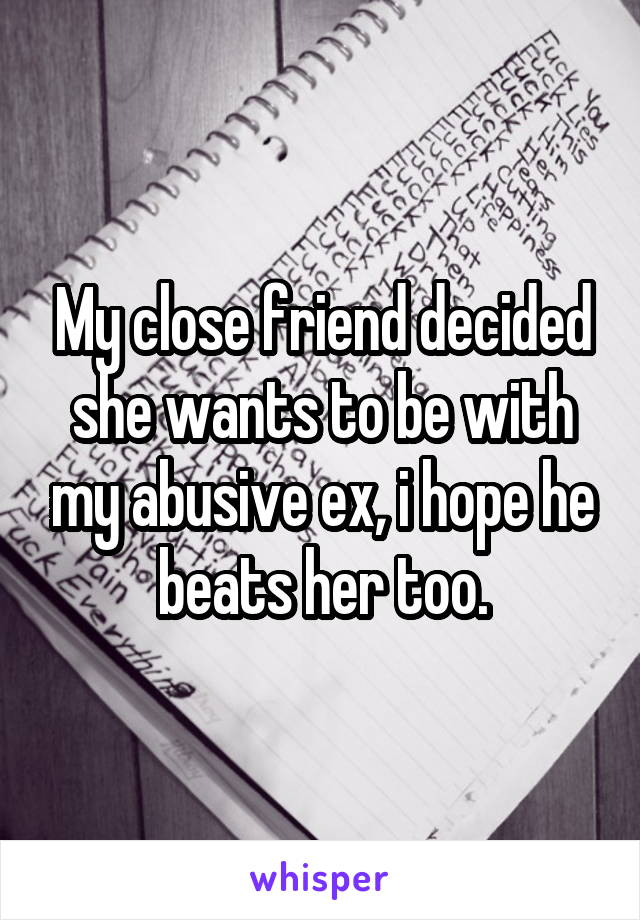 My close friend decided she wants to be with my abusive ex, i hope he beats her too.