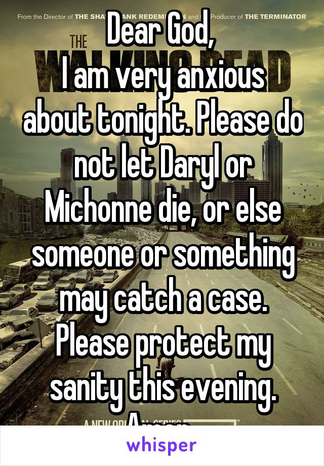 Dear God,  I am very anxious about tonight. Please do not let Daryl or Michonne die, or else someone or something may catch a case. Please protect my sanity this evening. Amen.