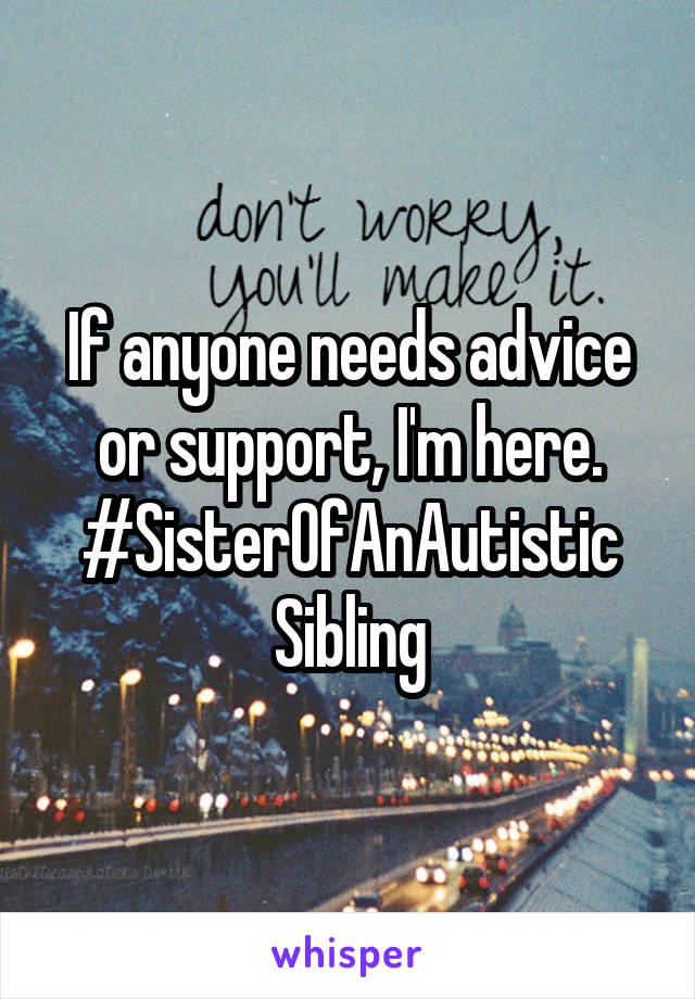 If anyone needs advice or support, I'm here. #SisterOfAnAutistic Sibling