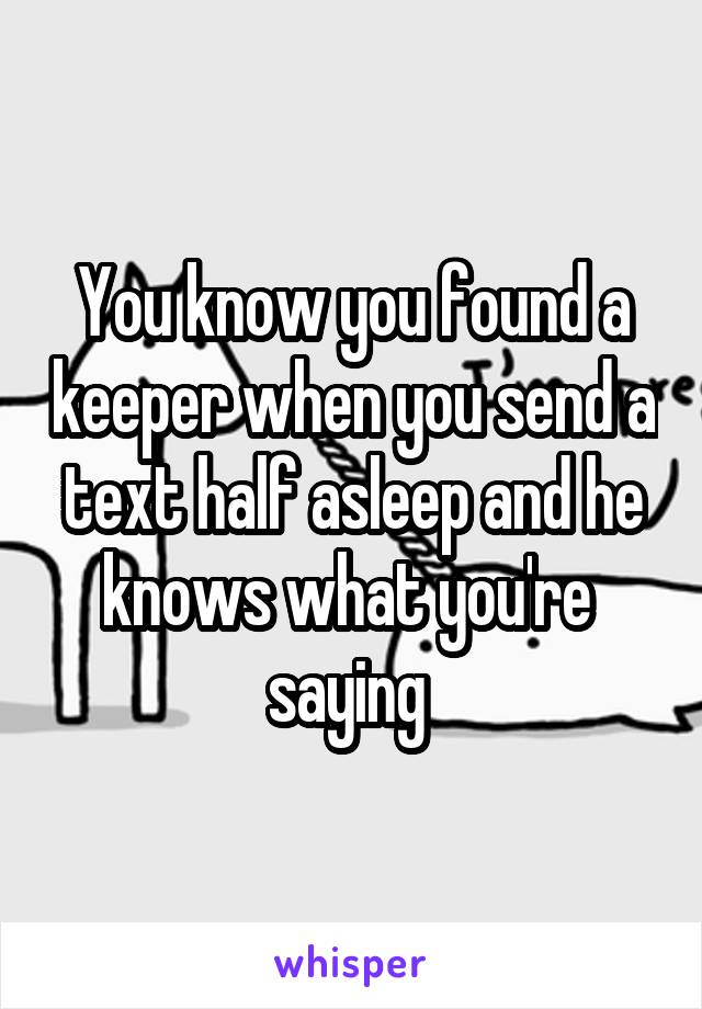 You know you found a keeper when you send a text half asleep and he knows what you're  saying