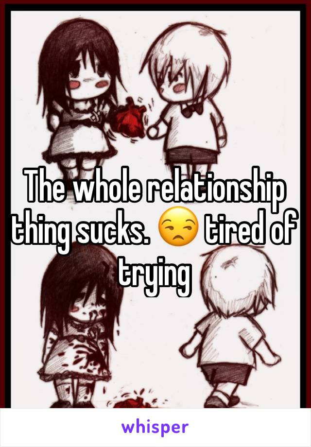 The whole relationship thing sucks. 😒 tired of trying