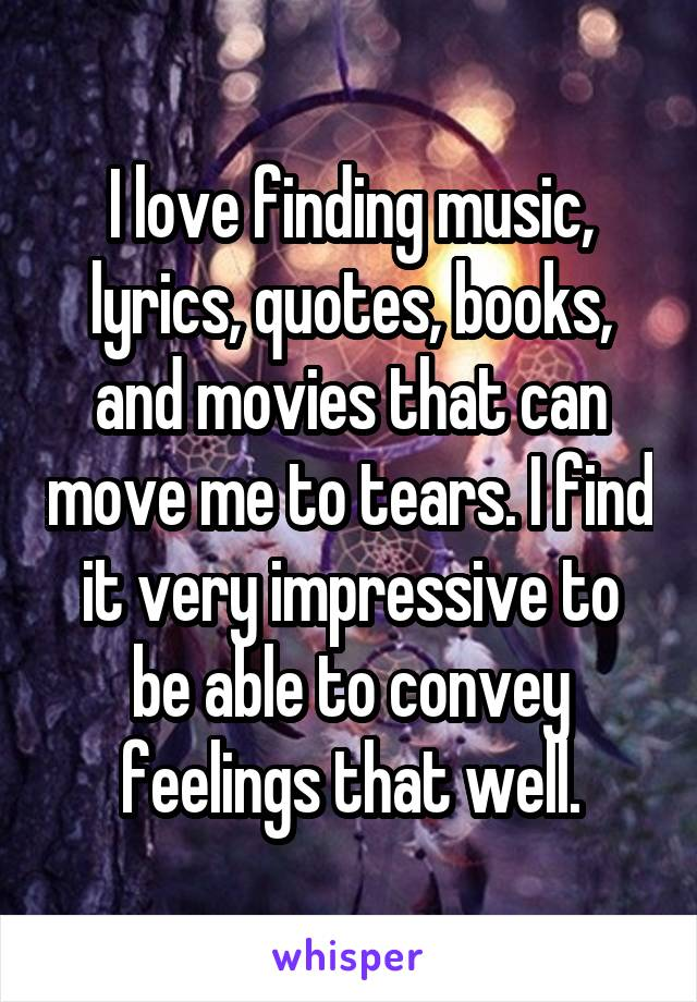I love finding music, lyrics, quotes, books, and movies that can move me to tears. I find it very impressive to be able to convey feelings that well.