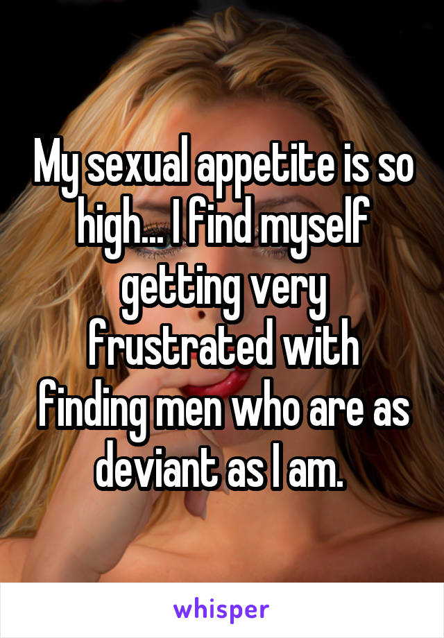 My sexual appetite is so high... I find myself getting very frustrated with finding men who are as deviant as I am.