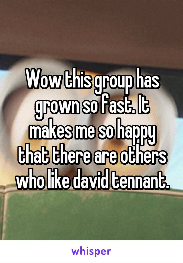 Wow this group has grown so fast. It makes me so happy that there are others who like david tennant.