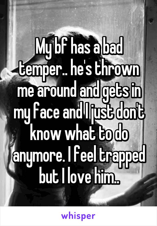 My bf has a bad temper.. he's thrown me around and gets in my face and I just don't know what to do anymore. I feel trapped but I love him..