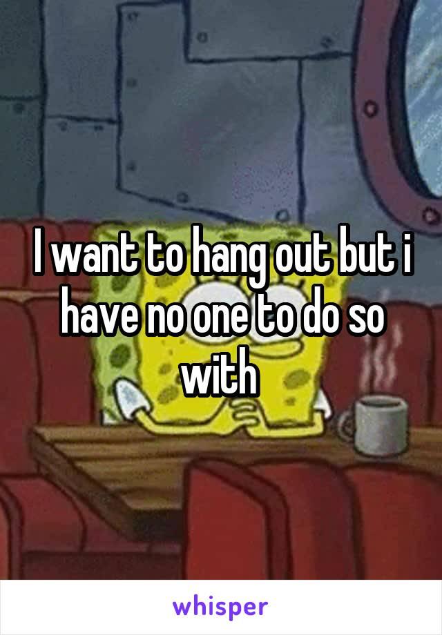 I want to hang out but i have no one to do so with