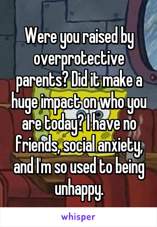 Were you raised by overprotective parents? Did it make a huge impact on who you are today? I have no friends, social anxiety, and I'm so used to being unhappy.