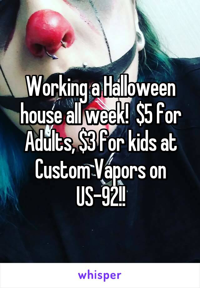 Working a Halloween house all week!  $5 for Adults, $3 for kids at Custom Vapors on US-92!!