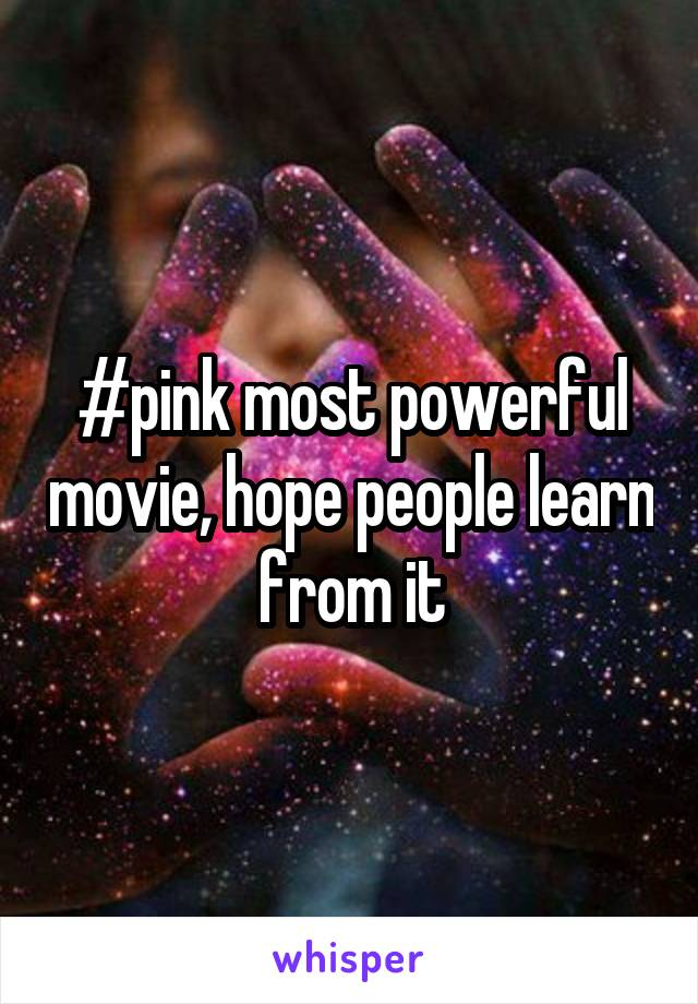 #pink most powerful movie, hope people learn from it