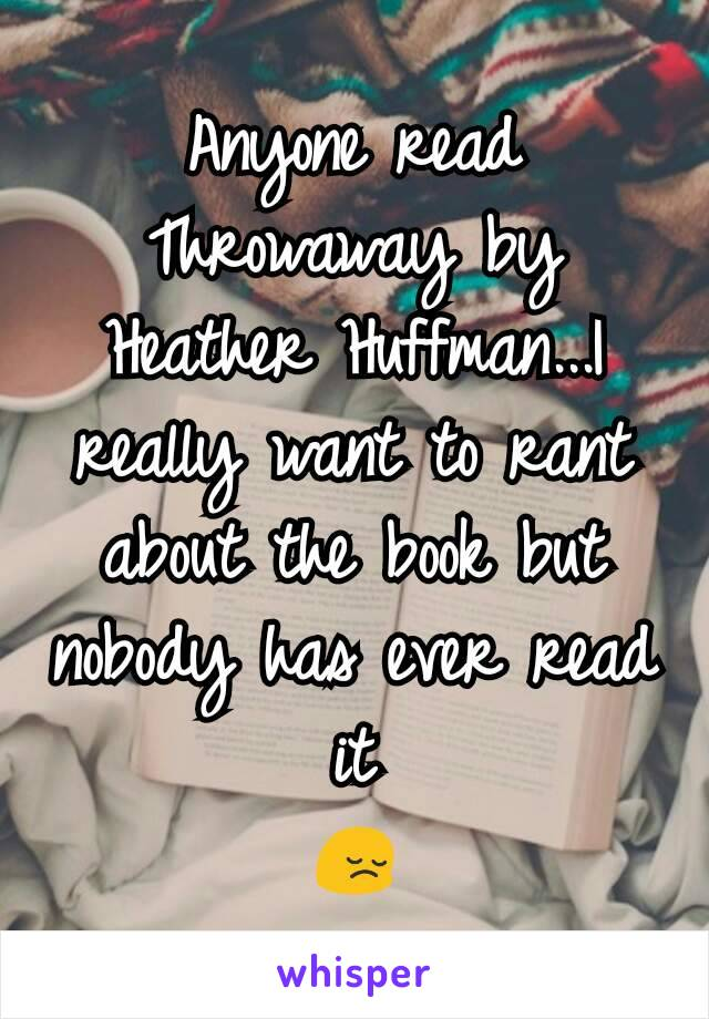 Anyone read Throwaway by Heather Huffman...I really want to rant about the book but nobody has ever read it 😔