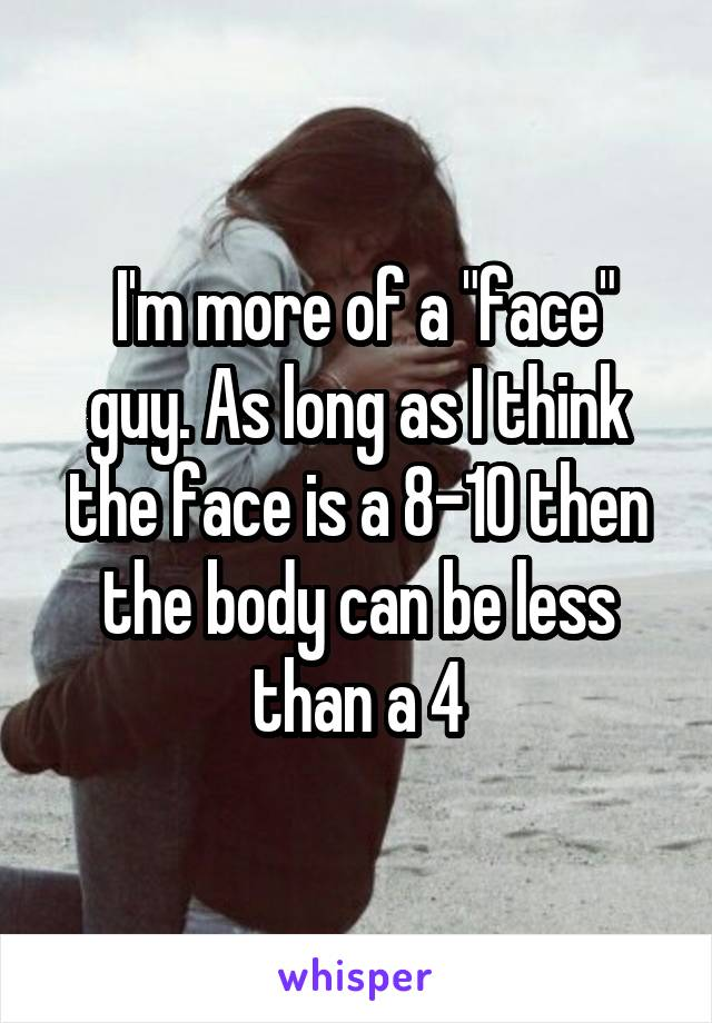 "I'm more of a ""face"" guy. As long as I think the face is a 8-10 then the body can be less than a 4"