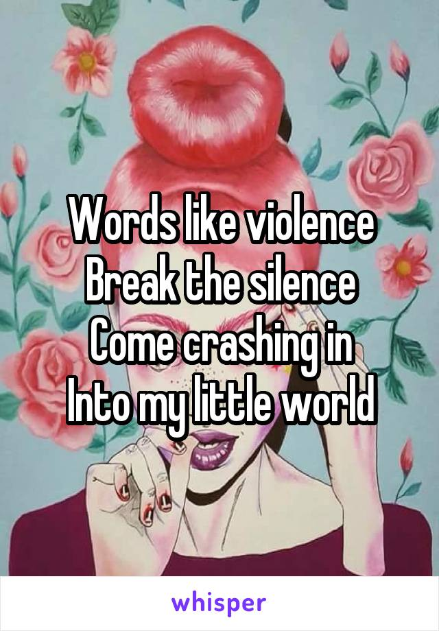 Words like violence Break the silence Come crashing in Into my little world