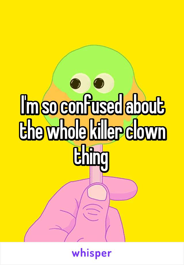I'm so confused about the whole killer clown thing