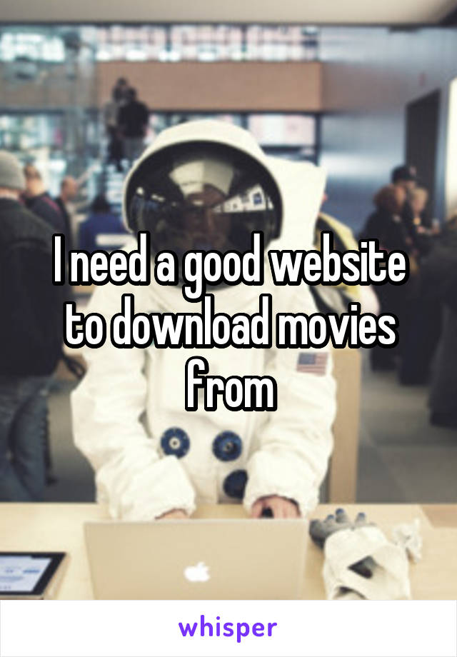 I need a good website to download movies from