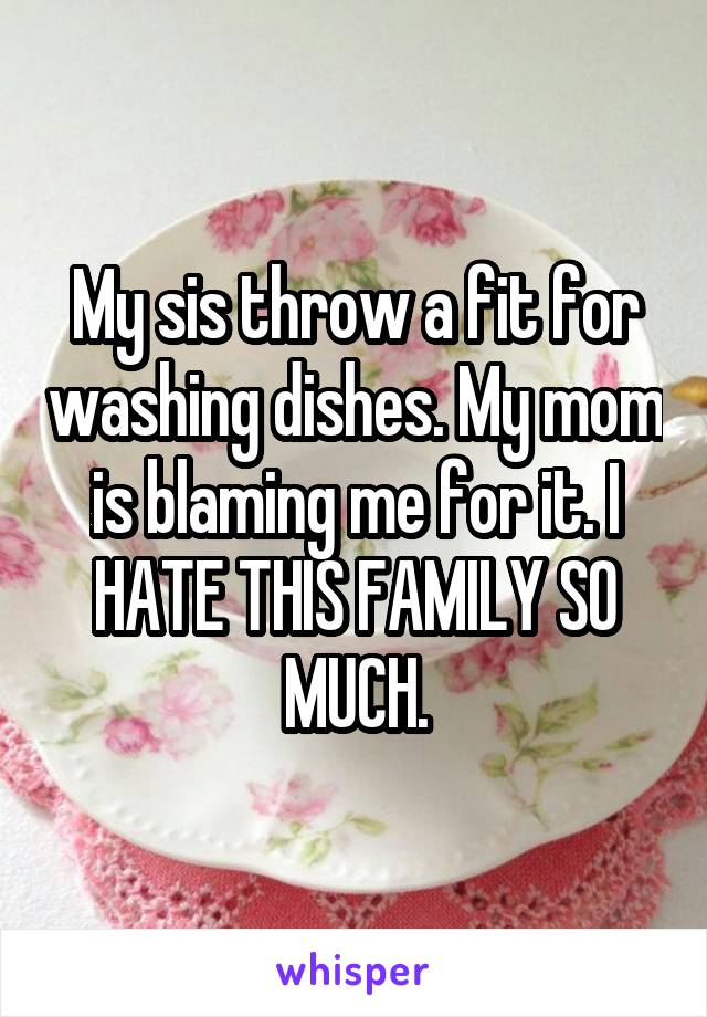 My sis throw a fit for washing dishes. My mom is blaming me for it. I HATE THIS FAMILY SO MUCH.