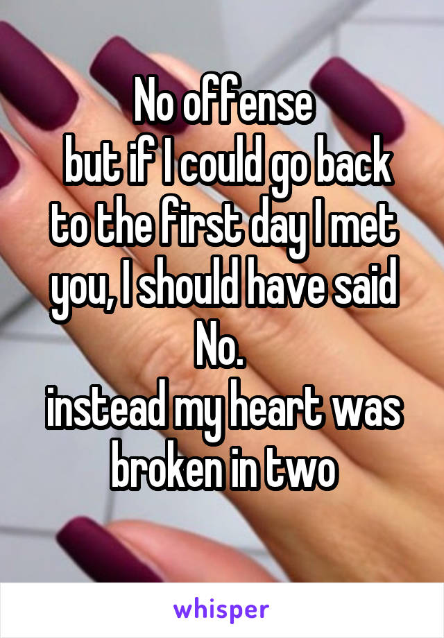 No offense  but if I could go back to the first day I met you, I should have said No.  instead my heart was broken in two