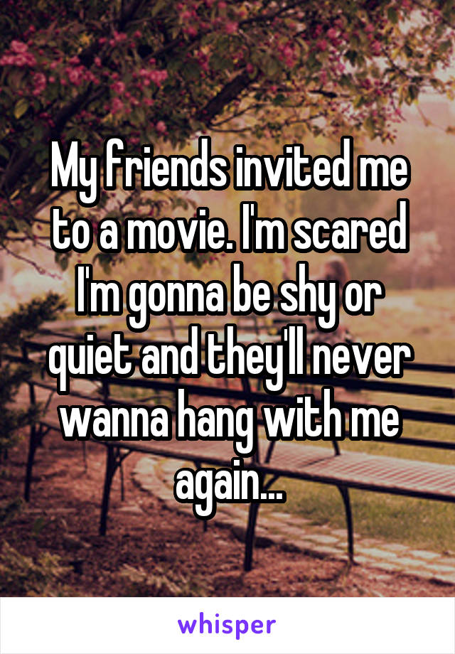 My friends invited me to a movie. I'm scared I'm gonna be shy or quiet and they'll never wanna hang with me again...