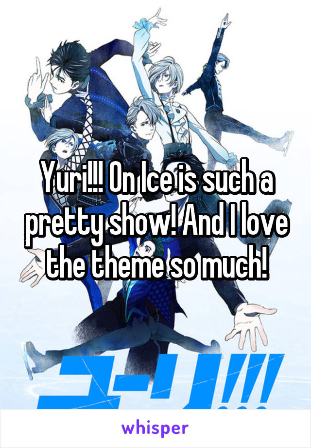Yuri!!! On Ice is such a pretty show! And I love the theme so much!