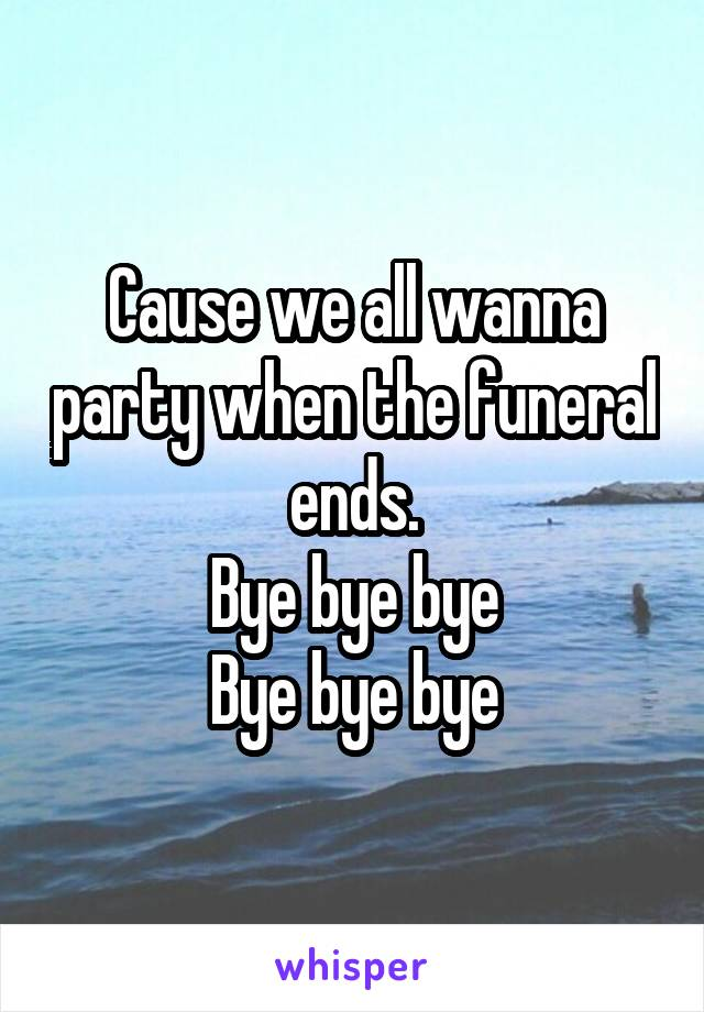 Cause we all wanna party when the funeral ends. Bye bye bye Bye bye bye