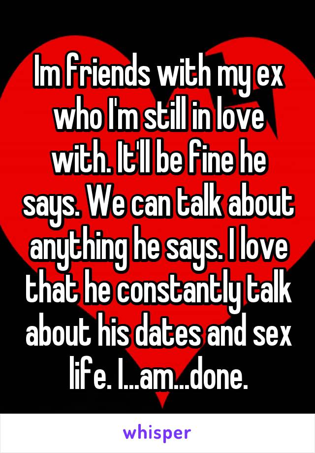 Im friends with my ex who I'm still in love with. It'll be fine he says. We can talk about anything he says. I love that he constantly talk about his dates and sex life. I...am...done.