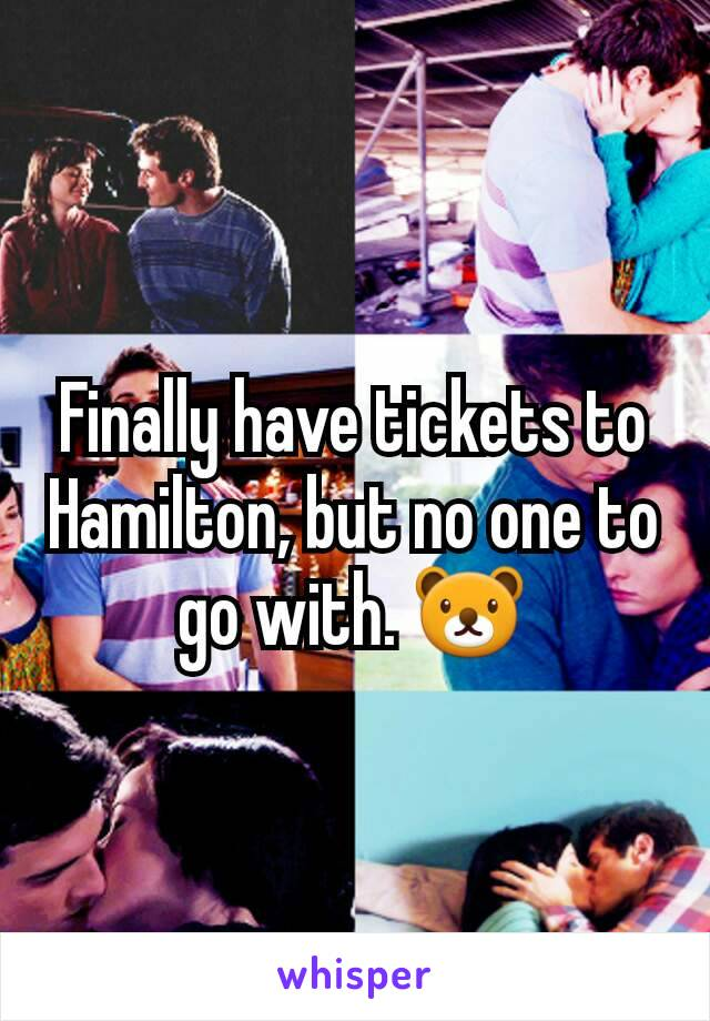 Finally have tickets to Hamilton, but no one to go with. 🐻