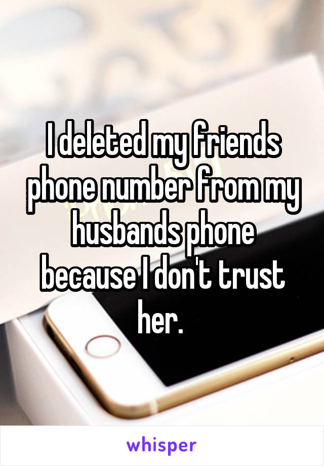 I deleted my friends phone number from my husbands phone because I don't trust her.