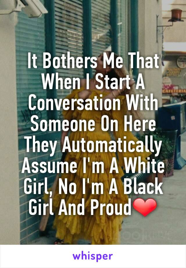 It Bothers Me That When I Start A Conversation With Someone On Here They Automatically Assume I'm A White Girl, No I'm A Black Girl And Proud❤