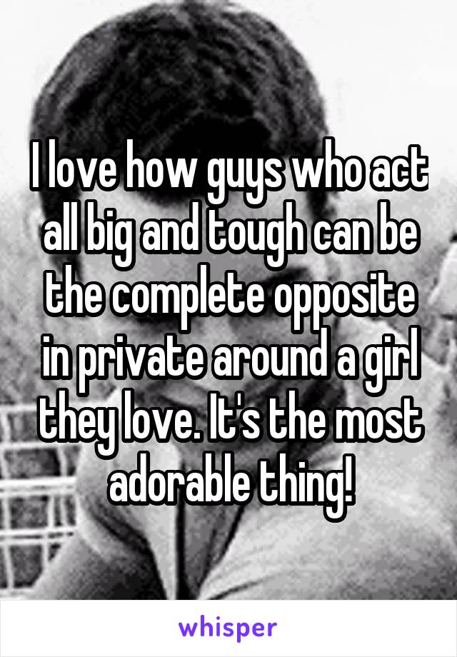 I love how guys who act all big and tough can be the complete opposite in private around a girl they love. It's the most adorable thing!