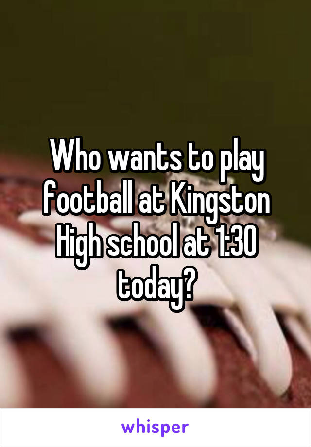 Who wants to play football at Kingston High school at 1:30 today?