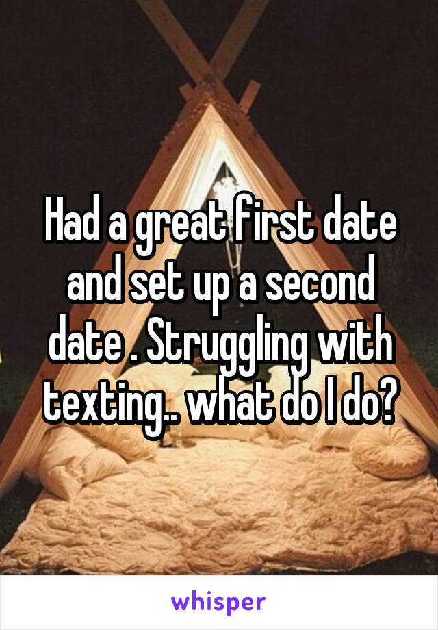 Had a great first date and set up a second date . Struggling with texting.. what do I do?