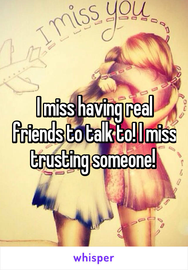 I miss having real friends to talk to! I miss trusting someone!