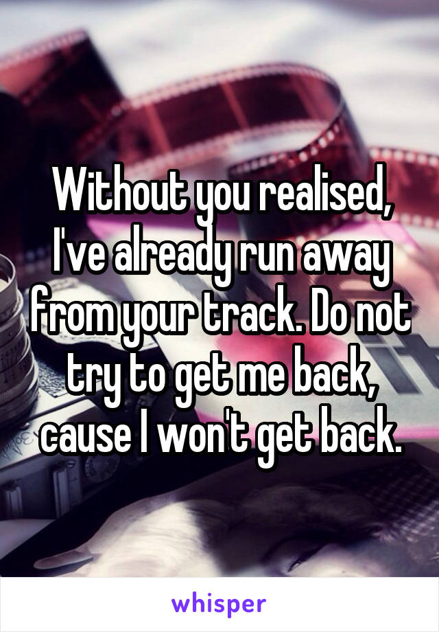 Without you realised, I've already run away from your track. Do not try to get me back, cause I won't get back.