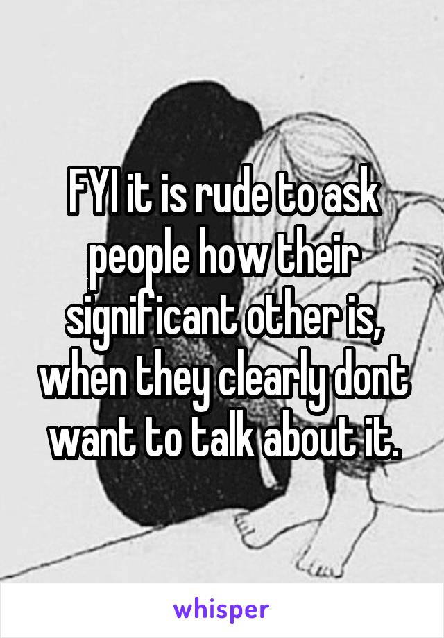 FYI it is rude to ask people how their significant other is, when they clearly dont want to talk about it.