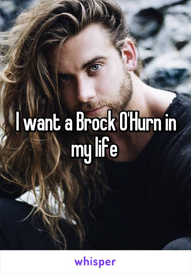 I want a Brock O'Hurn in my life