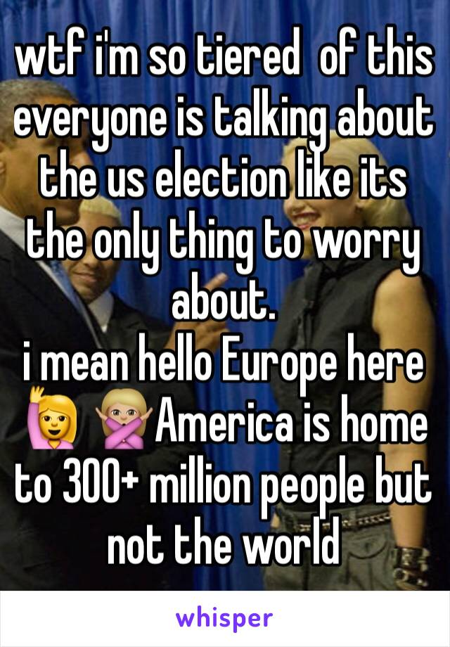 wtf i'm so tiered  of this  everyone is talking about the us election like its the only thing to worry about.  i mean hello Europe here 🙋 🙅🏼America is home to 300+ million people but not the world