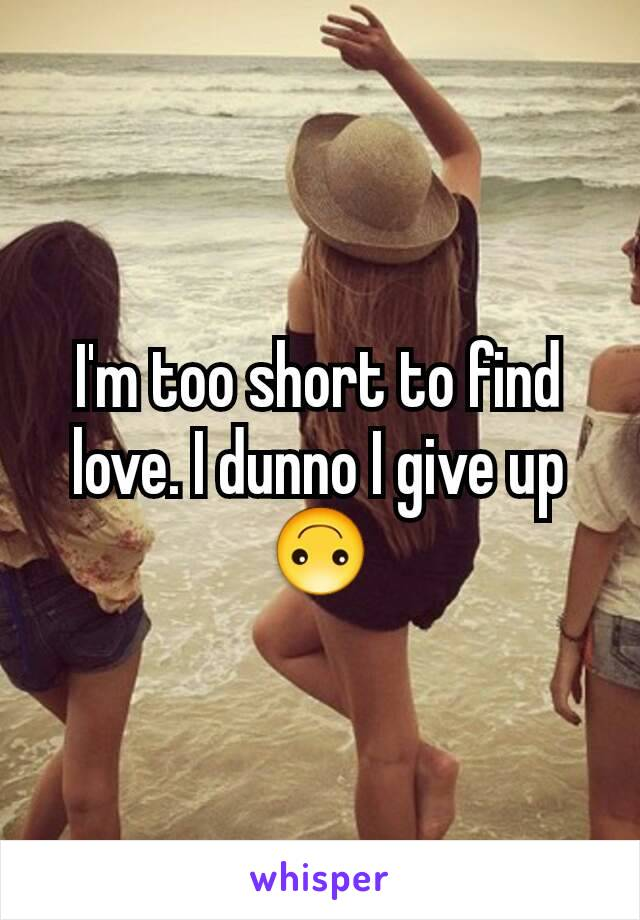 I'm too short to find love. I dunno I give up 🙃