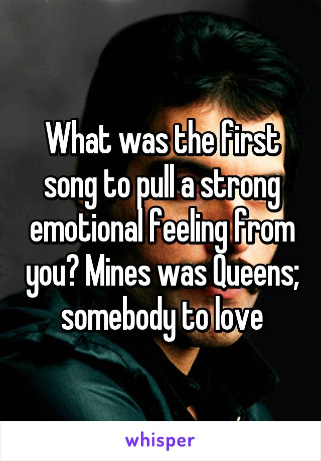 What was the first song to pull a strong emotional feeling from you? Mines was Queens; somebody to love