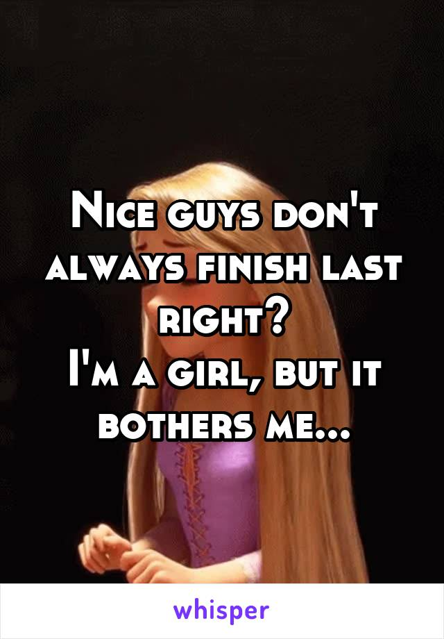 Nice guys don't always finish last right? I'm a girl, but it bothers me...