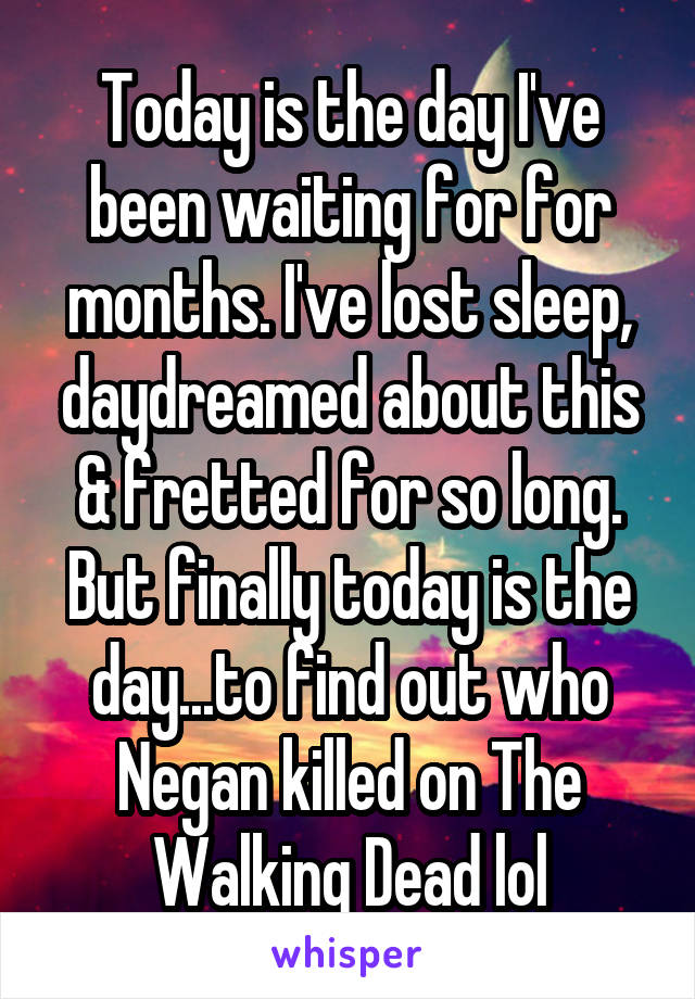 Today is the day I've been waiting for for months. I've lost sleep, daydreamed about this & fretted for so long. But finally today is the day...to find out who Negan killed on The Walking Dead lol