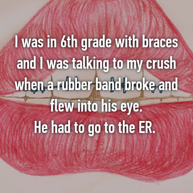 I was in 6th grade with braces and I was talking to my crush when a rubber band broke and flew into his eye. He had to go to the ER.  😶