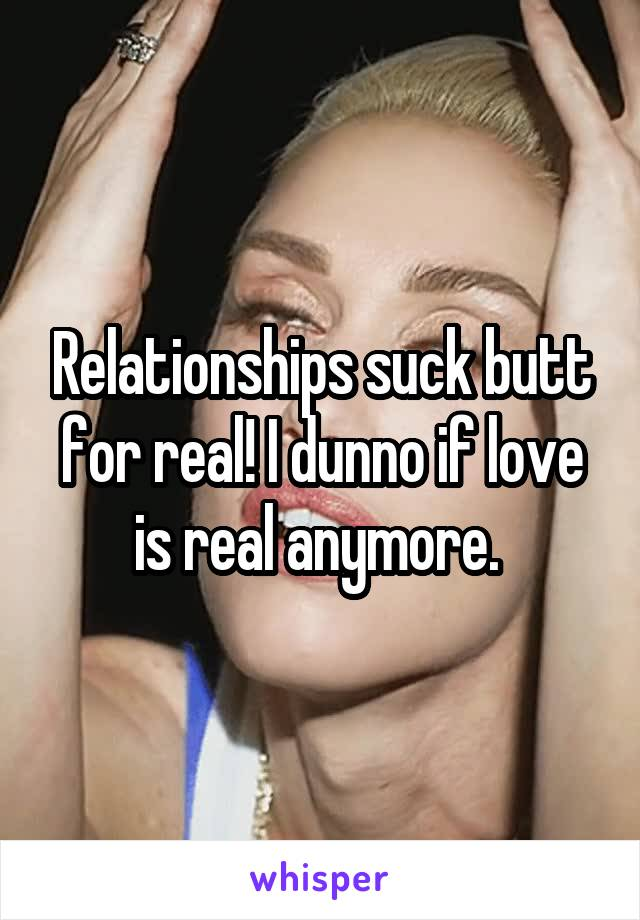 Relationships suck butt for real! I dunno if love is real anymore.